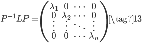 P^{-1}LP=\left(\begin{array}{cccc}\lambda_1&0&\cdots&0\\0&\lambda_2&\cdots&0\\\vdots&\vdots&\ddots&\vdots\\0&0&\cdots&\lambda_n\end{array}\right)\tag{13}