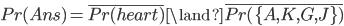 Pr(Ans) = \overline{Pr(heart)} \land \overline{Pr(\{ A,K,G,J \} )}