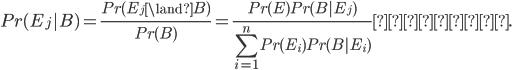 Pr(E_j B) = \displaystyle \frac{Pr(E_j \land B)}{Pr(B)} =   \frac{Pr(E)Pr(B E_j)}{ \displaystyle \sum_{i=1}^n Pr(E_i) Pr(B E_i)} となる.