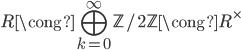 R \cong \displaystyle\bigoplus_{k=0}^{\infty} \mathbb{Z}/2\mathbb{Z} \cong R^{\times}