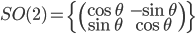 SO(2) = \left\{ \left( \begin{array}{cc} \cos\theta & -\sin\theta \\ \sin\theta & \cos\theta \end{array} \right) \right\}