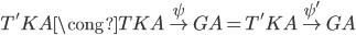 T'KA \cong TKA \overset{\psi}{\to} GA = T'KA \overset{\psi'}\to GA
