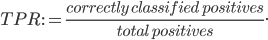 TPR:= \frac {correctly \:  classified \:  positives}{total \:  positives}.