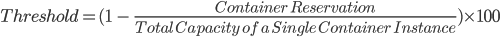 Threshold = (1\ -\ \frac{Container\ Reservation}{Total\ Capacity\ of\ a\ Single\ Container\ Instance}) \times100