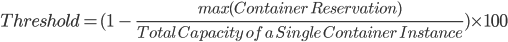 Threshold = (1\ -\ \frac{max(Container\ Reservation)}{Total\ Capacity\ of\ a\ Single\ Container\ Instance}) \times100