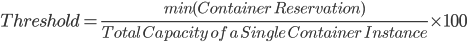 Threshold = \frac{min(Container\ Reservation)}{Total\ Capacity\ of\ a\ Single\ Container\ Instance} \times100