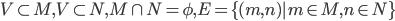 V\subset M, V\subset N, M\cap N = \phi , E=\{ (m,n)|m\in M, n\in N\}