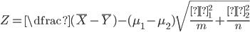 Z = \dfrac{(\bar{X} - \bar{Y}) - (\mu_{1} - \mu_{2})}{\sqrt{\frac{σ_{1}^{2}}{m} + \frac{σ_{2}^{2}}{n}}}