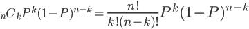 _nC_k P^{k} (1 - P)^{n-k} = \Large{\frac{n!}{k!(n-k)!}} P^{k} (1 - P)^{n-k}