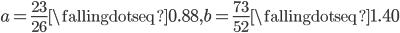 a = \frac{23}{26} \fallingdotseq 0.88, b = \frac{73}{52} \fallingdotseq 1.40