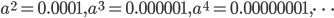 a^2=0.0001, a^3=0.000001, a^4=0.00000001, \cdots