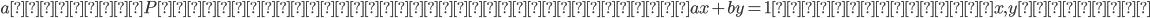 aを素数P で割れない整数とすると、ax+by=1となる整数x,yがある