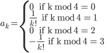 a_k = \left\{  {0 \text{       if k mod 4 = 0} \\ \frac{1}{k!} \text{      if k mod 4 = 1} \\ 0 \text{       if k mod 4 = 2 } \\ -\frac{1}{k!} \text{    if k mod 4 = 3}}\right