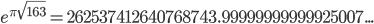 e^{\pi \sqrt{163}}=262537412640768743.99999999999925007...
