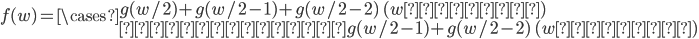 f(w)=\cases{ g(w/2)+g(w/2-1)+g(w/2-2) \,\,\, ( wが偶数 ) \cr     g(w/2-1)+g(w/2-2) \,\,\, ( wが奇数 ) }