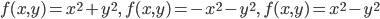 f(x,y) = x^2+y^2,\ f(x,y) = -x^2-y^2,\ f(x,y) = x^2-y^2