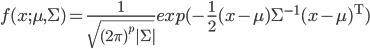 f(x;\mu,\Sigma)=\frac{1}{\sqrt{(2\pi)^p |\Sigma|}}exp(-\frac{1}{2}(x-\mu)\Sigma^{\mathrm{-1}} (x-\mu)^{\mathrm{T}})