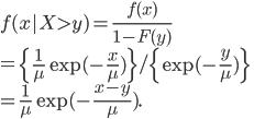 f(x|X>y) = \frac{f(x)}{1-F(y)}\ = \left\{ \frac{1}{\mu} \exp(-\frac{x}{\mu})\right\}/\left\{ \exp(-\frac{y}{\mu}) \right\}\ = \frac{1}{\mu} \exp(-\frac{x-y}{\mu}).
