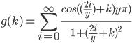 g(k) = \sum_{i=0}^{\infty } \frac{ cos((\frac{2i}{y})+k)y \pi )}{  1 + ( \frac{2i}{y}+k  )^{2} }