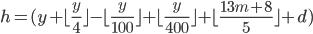 h =  ( y +  \lfloor \frac{y}{4}  \rfloor -  \lfloor \frac{y}{100}  \rfloor +  \lfloor \frac{y}{400}  \rfloor +  \lfloor \frac{13m+8}{5}  \rfloor +d )