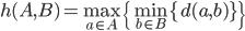 h(A, B) = \max_{a \in A} \{ \min_{b \in B} \{ d(a, b)\}\}