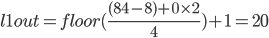 l1out = floor( \frac{( 84 - 8 ) + 0 \times 2 }{4}) + 1 = 20