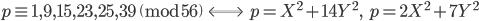 p \equiv 1, 9, 15, 23, 25, 39 \pmod{56} \;\; \Longleftrightarrow \;\;  p = X^2 + 14Y^2, \;\; p = 2X^2 + 7Y^2