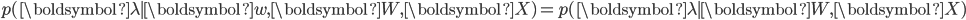 p(\boldsymbol{\lambda} \mid  \boldsymbol{w}, \boldsymbol{W}, \boldsymbol{X}) = p(\boldsymbol{\lambda} \mid  \boldsymbol{W}, \boldsymbol{X})