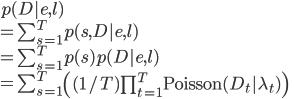 p(D|e, l) \\ = \sum_{s=1}^{T} p(s, D|e, l) \\ = \sum_{s=1}^{T} p(s) p(D|e, l) \\ = \sum_{s=1}^{T}\left( (1/T) \prod_{t=1}^{T} {\rm Poisson}(D_t|\lambda_t) \right)