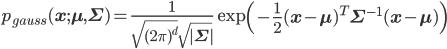 p_{gauss}({\bf x};{\bf \mu},{\bf \Sigma}) = \frac{1}{\sqrt{(2\pi )^d} \sqrt{|{\bf \Sigma}|}} \exp \left( -\frac{1}{2}({\bf x}-{\bf \mu})^T {\bf \Sigma}^{-1} ({\bf x}-{\bf \mu}) \right)