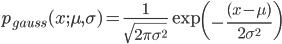 p_{gauss}(x;\mu ,\sigma) = \frac{1}{\sqrt{2\pi \sigma ^2}} \exp \left( -\frac{(x-\mu)}{2\sigma ^2} \right)