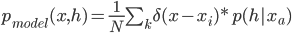 p_{model}(x,h)=\frac{1}{N}\sum_k \delta(x-x_i )*p(h|x_a)