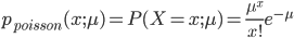 p_{poisson}(x;\mu) = P(X=x;\mu) = \frac{\mu ^x}{x!}e^{-\mu}