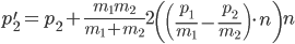 p_2^{\prime} = p_2 + \frac{m_1 m_2}{m_1 + m_2} 2 \left(\left(\frac{p_1}{m_1} - \frac{p_2}{m_2}\right) \cdot n \right) n