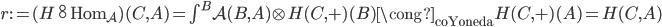 r := (H \overset\circ\circ \operatorname{Hom} _ {\mathcal{A}})(C,A) = \textstyle\int ^ B \mathcal{A}(B,A) \otimes H(C,\mathtt{+})(B) \cong _ {\text{coYoneda}}  H(C, \mathtt{+})(A) = H(C,A)