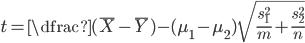 t = \dfrac{(\bar{X} - \bar{Y})-(\mu_{1} - \mu_{2})}{\sqrt{\frac{s_{1}^{2}}{m} + \frac{s_{2}^{2}}{n}}}
