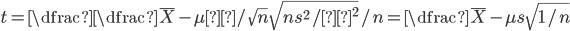 t = \dfrac{\dfrac{\bar{X} - \mu}{σ/\sqrt{n}}}{\sqrt{ns^{2}/σ^{2}}/n} = \dfrac{\bar{X} - \mu}{s\sqrt{1/n}}