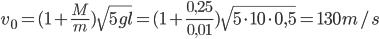 v_{0}^{}=(1+\frac{M}{m})\sqrt{5gl}=(1+\frac{0,25}{0,01})\sqrt{5\cdot10\cdot0,5}=130 m/s