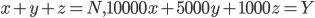 x + y + z  = N, 10000x + 5000y + 1000z = Y