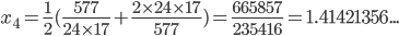 x_4 = \frac{1}{2}(\frac{577}{24\times 17}+\frac{2\times 24\times 17}{577})=\frac{665857}{235416}=1.41421356...