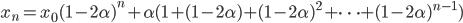 x_n = x_0 ( 1 - 2\alpha)^n + \alpha ( 1 + (1 - 2\alpha) + (1 - 2\alpha)^2 + \cdots + (1 - 2\alpha)^{n-1})