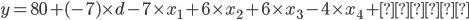 y = 80 + (-7) \times d - 7 \times x_{1} + 6\times x_{2} + 6 \times x_3 - 4 \times x_{4} + \mbox{誤差}