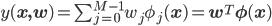 y({\bf x,w}) = \sum_{j=0}^{M-1}w_j\phi_j({\bf x}) = {\bf w}^T{\bf \phi(x)}