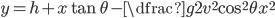 y=h+x\tan\theta-\dfrac{g}{2v^2 \cos^2 \theta}x^2