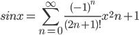 $ sinx=\displaystyle\sum_{n=0}^{\infty } \frac{(-1)^n}{(2n+1)!}x^2n+1 $