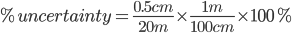%uncertainty=frac{0.5 cm}{20 m}times frac{1m}{100 cm}times 100%