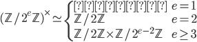 (\mathbb{Z}/2^e\mathbb{Z})^{\times} \simeq \begin{cases} \text{単位群} & e=1 \\ \mathbb{Z}/2\mathbb{Z} & e=2 \\ \mathbb{Z}/2\mathbb{Z} \times \mathbb{Z}/2^{e-2}\mathbb{Z} & e \geq 3 \end{cases}