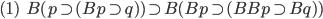 (1)\hspace{5}B(p\supset (Bp\supset q) )\supset B(Bp\supset (BBp\supset Bq) )