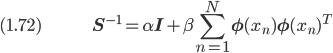 (1.72) \hspace{50pt} \displaystyle \bf{S}^{-1} = \alpha \bf{I} + \beta \sum_{n=1}^N \bf{\phi}(x_n) \bf{\phi}(x_n)^T