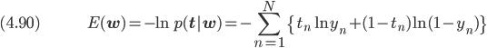 (4.90) \hspace{50pt} \displaystyle E(\bf{w}) = -\ln p(\bf{t}|\bf{w}) = - \sum_{n=1}^N \{t_n \ln y_n + (1 - t_n) \ln (1 - y_n)\}